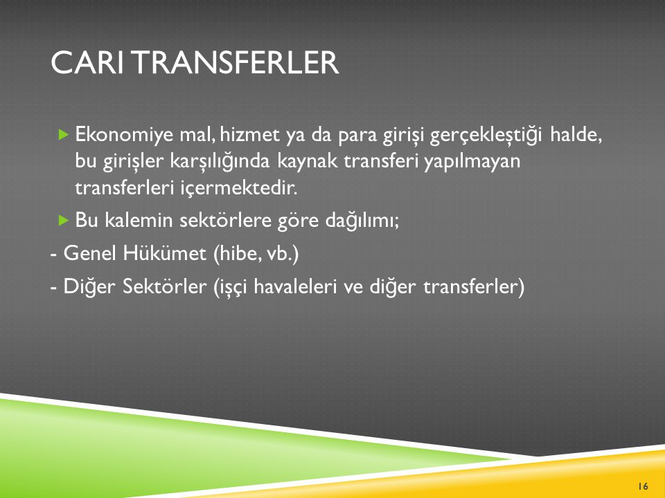 CARI TRANSFERLER  Ekonomiye mal, hizmet ya da para girişi gerçekleşti ğ i halde, bu girişler karşılı ğ ında kaynak transferi yapılmayan transferleri içermektedir.