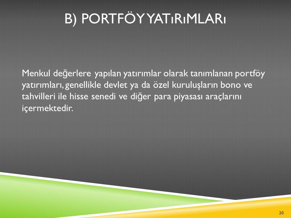 B) PORTFÖY YATıRıMLARı Menkul de ğ erlere yapılan yatırımlar olarak tanımlanan portföy yatırımları, genellikle devlet ya da özel kuruluşların bono ve