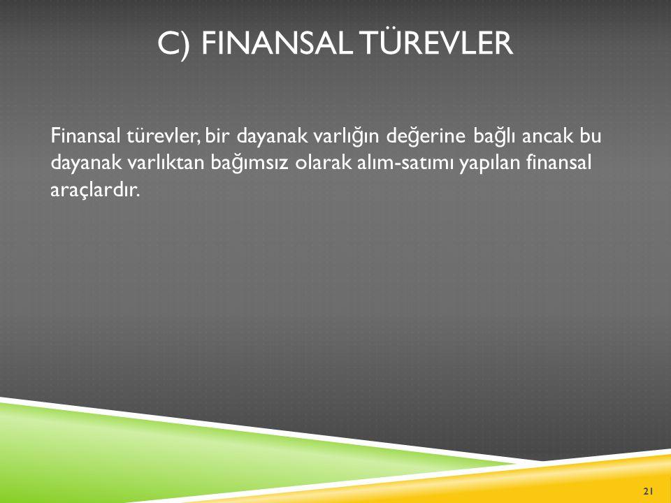 C) FINANSAL TÜREVLER Finansal türevler, bir dayanak varlı ğ ın de ğ erine ba ğ lı ancak bu dayanak varlıktan ba ğ ımsız olarak alım-satımı yapılan finansal araçlardır.