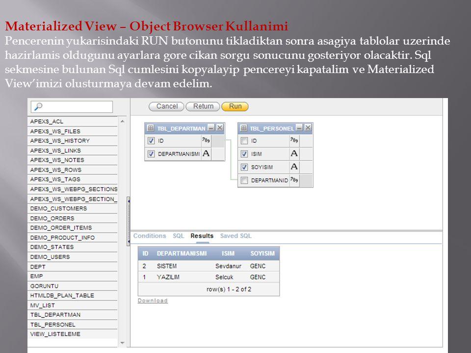Materialized View – Object Browser Kullanimi Pencerenin yukarisindaki RUN butonunu tikladiktan sonra asagiya tablolar uzerinde hazirlamis oldugunu ayarlara gore cikan sorgu sonucunu gosteriyor olacaktir.