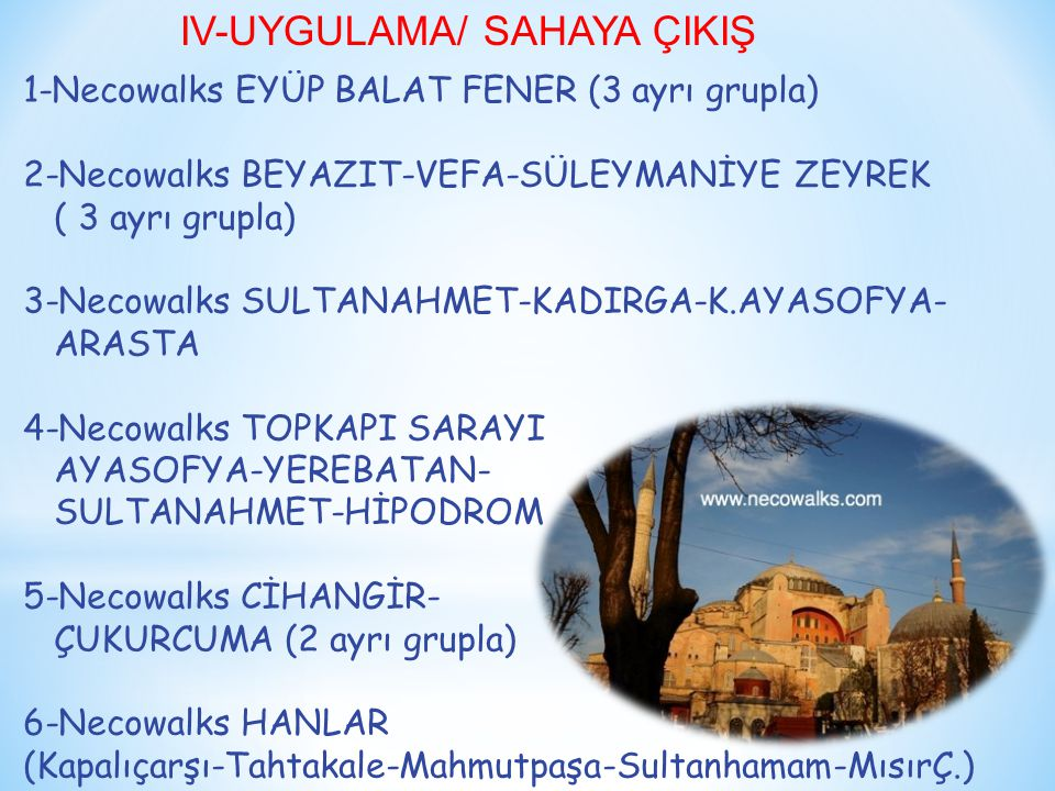 IV-UYGULAMA/ SAHAYA ÇIKIŞ 1-Necowalks EYÜP BALAT FENER (3 ayrı grupla) 2-Necowalks BEYAZIT-VEFA-SÜLEYMANİYE ZEYREK ( 3 ayrı grupla) 3-Necowalks SULTANAHMET-KADIRGA-K.AYASOFYA- ARASTA 4-Necowalks TOPKAPI SARAYI AYASOFYA-YEREBATAN- SULTANAHMET-HİPODROM 5-Necowalks CİHANGİR- ÇUKURCUMA (2 ayrı grupla) 6-Necowalks HANLAR (Kapalıçarşı-Tahtakale-Mahmutpaşa-Sultanhamam-MısırÇ.)