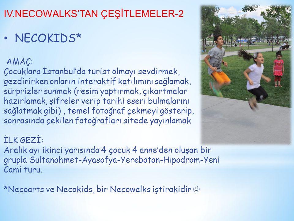 IV.NECOWALKS'TAN ÇEŞİTLEMELER-2 NECOKIDS* AMAÇ: Çocuklara İstanbul'da turist olmayı sevdirmek, gezdirirken onların interaktif katılımını sağlamak, sürprizler sunmak (resim yaptırmak, çıkartmalar hazırlamak, şifreler verip tarihi eseri bulmalarını sağlatmak gibi), temel fotoğraf çekmeyi gösterip, sonrasında çekilen fotoğrafları sitede yayınlamak İLK GEZİ: Aralık ayı ikinci yarısında 4 çocuk 4 anne'den oluşan bir grupla Sultanahmet-Ayasofya-Yerebatan-Hipodrom-Yeni Cami turu.