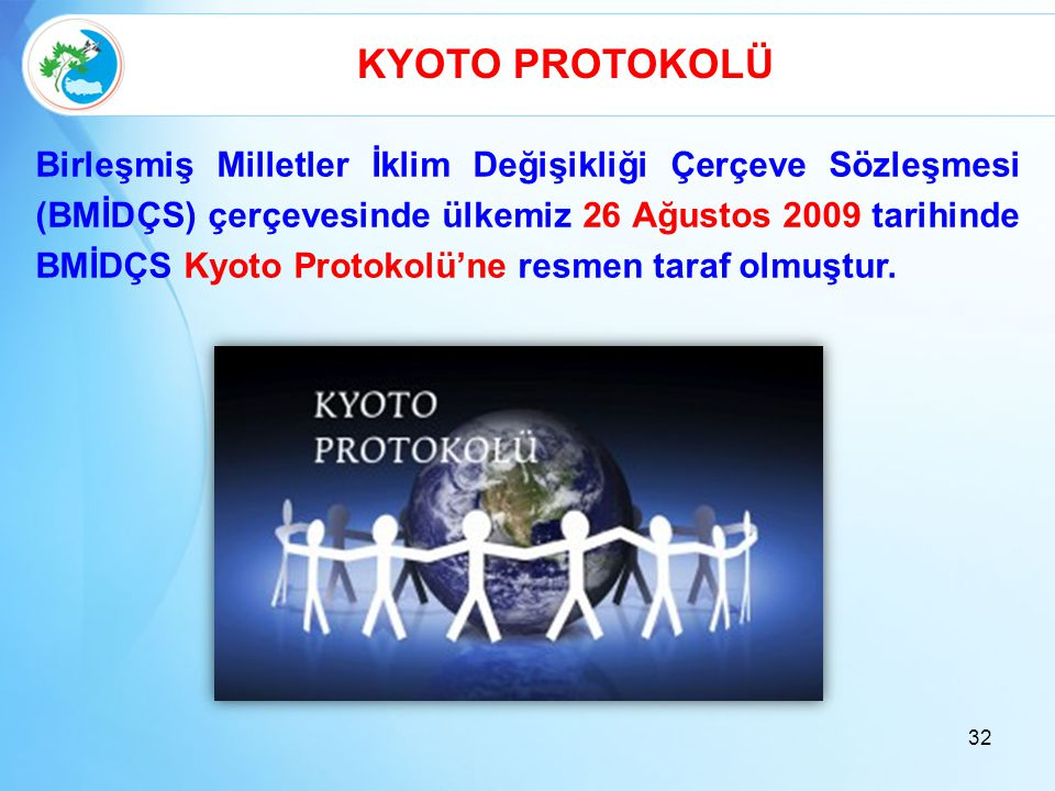 32 KYOTO PROTOKOLÜ Birleşmiş Milletler İklim Değişikliği Çerçeve Sözleşmesi (BMİDÇS) çerçevesinde ülkemiz 26 Ağustos 2009 tarihinde BMİDÇS Kyoto Proto