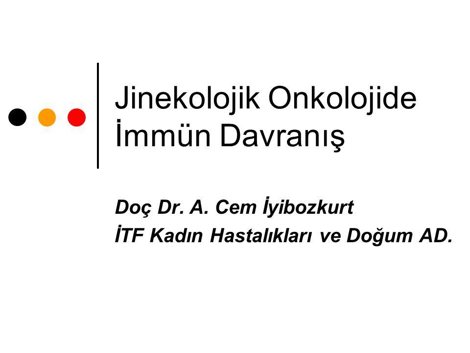 Jinekolojik Onkolojide İmmün Davranış Doç Dr. A. Cem İyibozkurt İTF Kadın Hastalıkları ve Doğum AD.