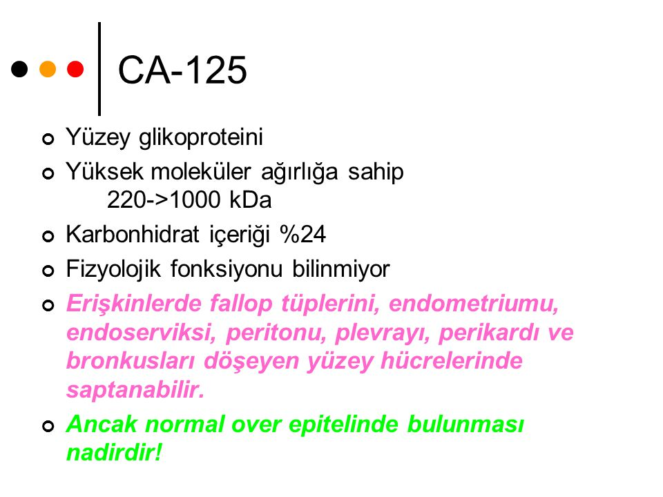 CA-125 Yüzey glikoproteini Yüksek moleküler ağırlığa sahip 220->1000 kDa Karbonhidrat içeriği %24 Fizyolojik fonksiyonu bilinmiyor Erişkinlerde fallop