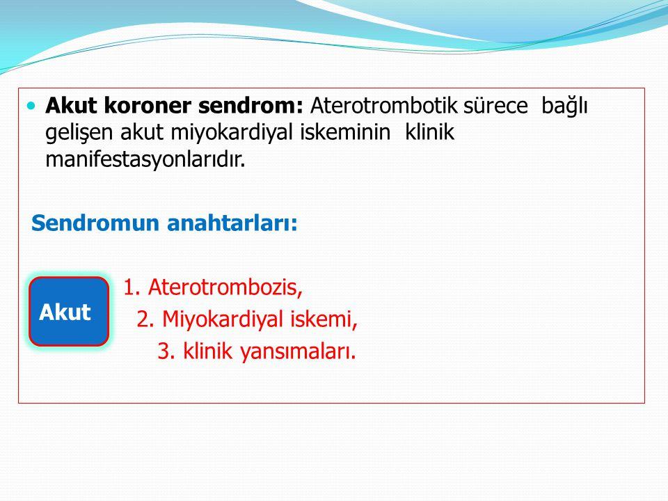 Akut koroner sendrom: Aterotrombotik sürece bağlı gelişen akut miyokardiyal iskeminin klinik manifestasyonlarıdır.