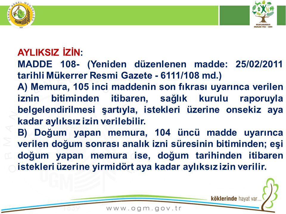AYLIKSIZ İZİN: MADDE 108- (Yeniden düzenlenen madde: 25/02/2011 tarihli Mükerrer Resmi Gazete - 6111/108 md.) A) Memura, 105 inci maddenin son fıkrası