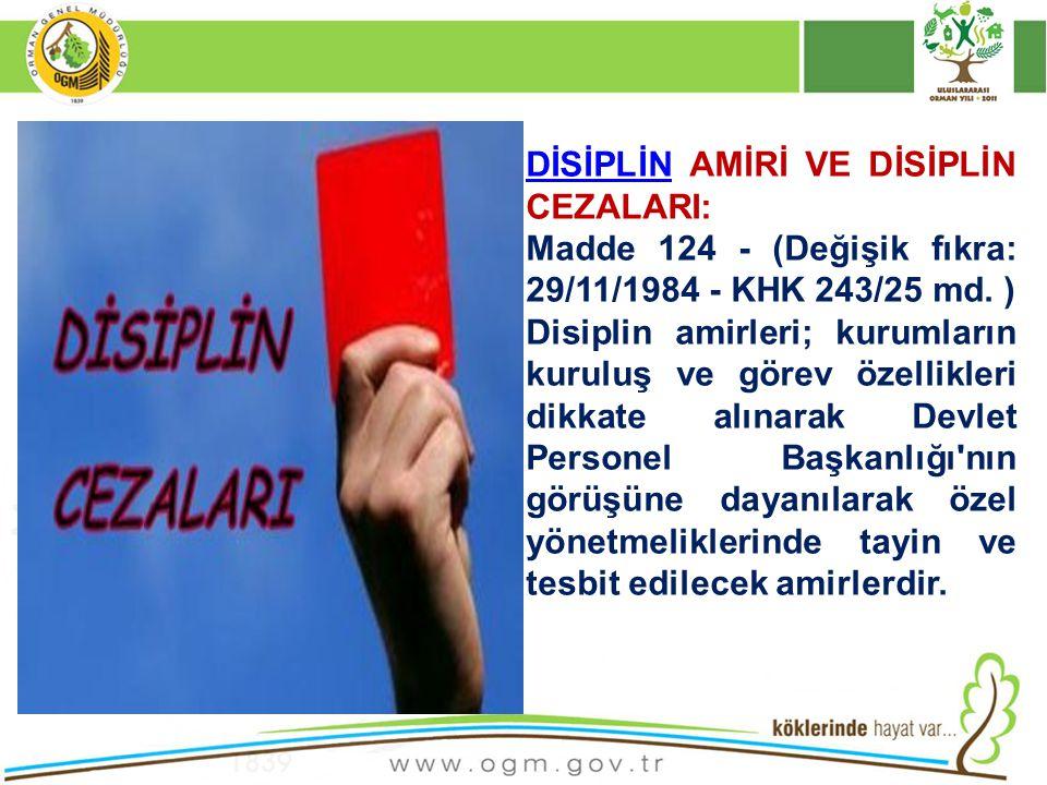 DİSİPLİNDİSİPLİN AMİRİ VE DİSİPLİN CEZALARI: Madde 124 - (Değişik fıkra: 29/11/1984 - KHK 243/25 md. ) Disiplin amirleri; kurumların kuruluş ve görev