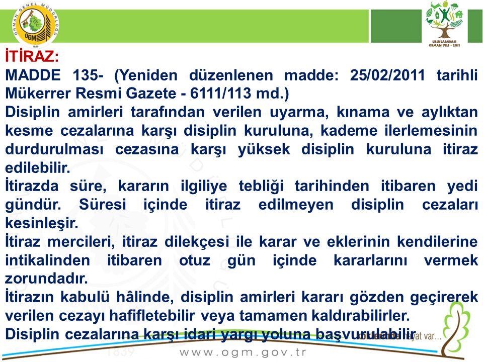 İTİRAZ: MADDE 135- (Yeniden düzenlenen madde: 25/02/2011 tarihli Mükerrer Resmi Gazete - 6111/113 md.) Disiplin amirleri tarafından verilen uyarma, kı