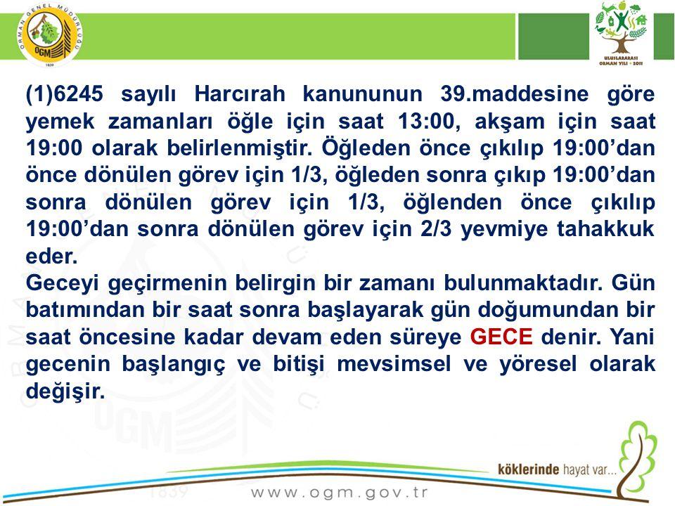 (1)6245 sayılı Harcırah kanununun 39.maddesine göre yemek zamanları öğle için saat 13:00, akşam için saat 19:00 olarak belirlenmiştir. Öğleden önce çı