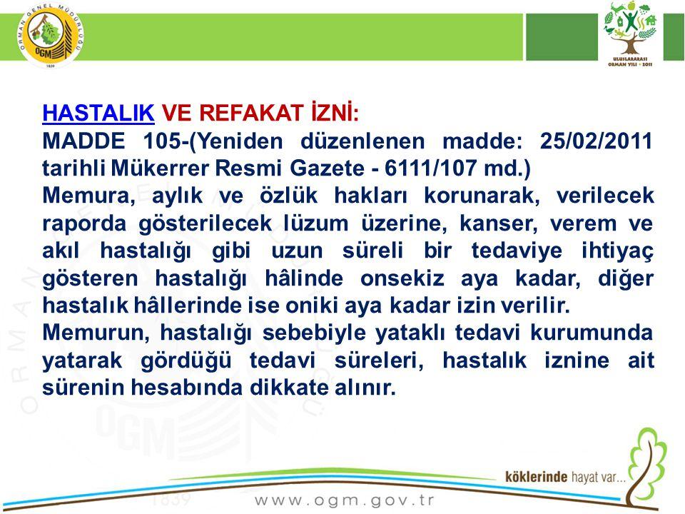 HASTALIKHASTALIK VE REFAKAT İZNİ: MADDE 105-(Yeniden düzenlenen madde: 25/02/2011 tarihli Mükerrer Resmi Gazete - 6111/107 md.) Memura, aylık ve özlük