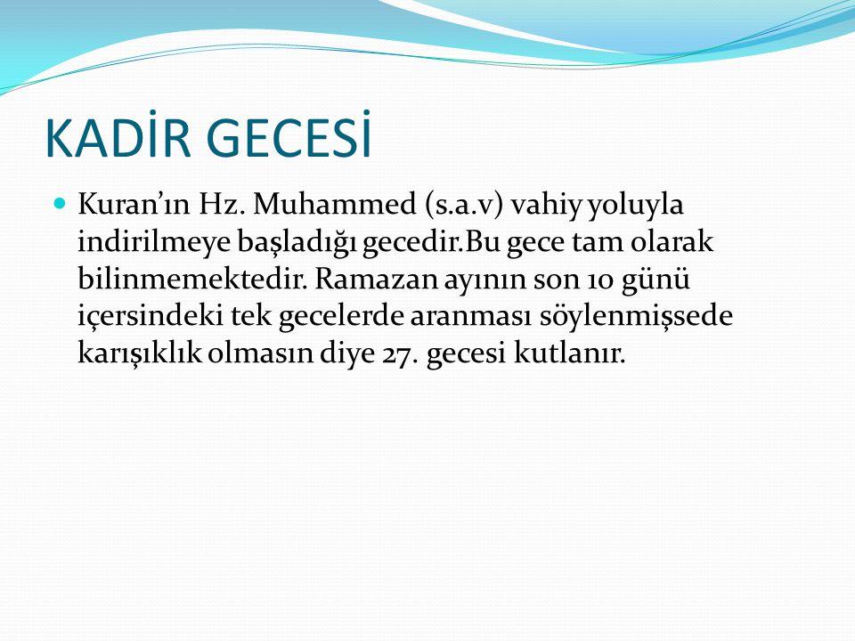 KADİR GECESİ Kuran'ın Hz. Muhammed (s.a.v) vahiy yoluyla indirilmeye başladığı gecedir.Bu gece tam olarak bilinmemektedir. Ramazan ayının son 10 günü
