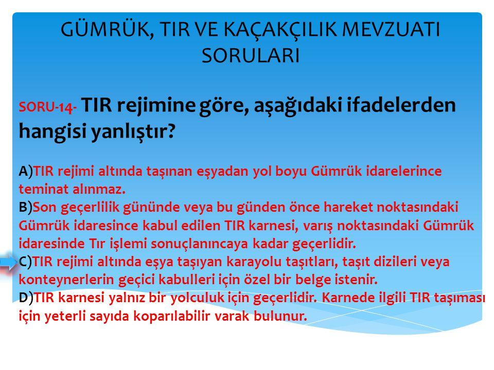 GÜMRÜK, TIR VE KAÇAKÇILIK MEVZUATI SORULARI SORU- 14 - TIR rejimine göre, aşağıdaki ifadelerden hangisi yanlıştır? A)TIR rejimi altında taşınan eşyada