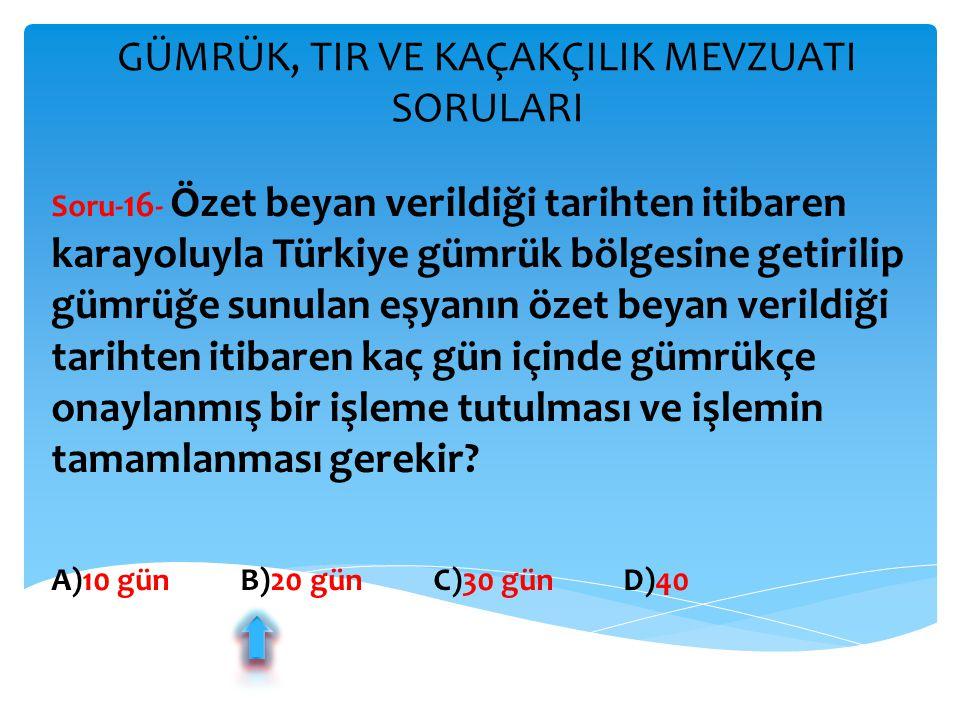 GÜMRÜK, TIR VE KAÇAKÇILIK MEVZUATI SORULARI Soru- 16 - Özet beyan verildiği tarihten itibaren karayoluyla Türkiye gümrük bölgesine getirilip gümrüğe s