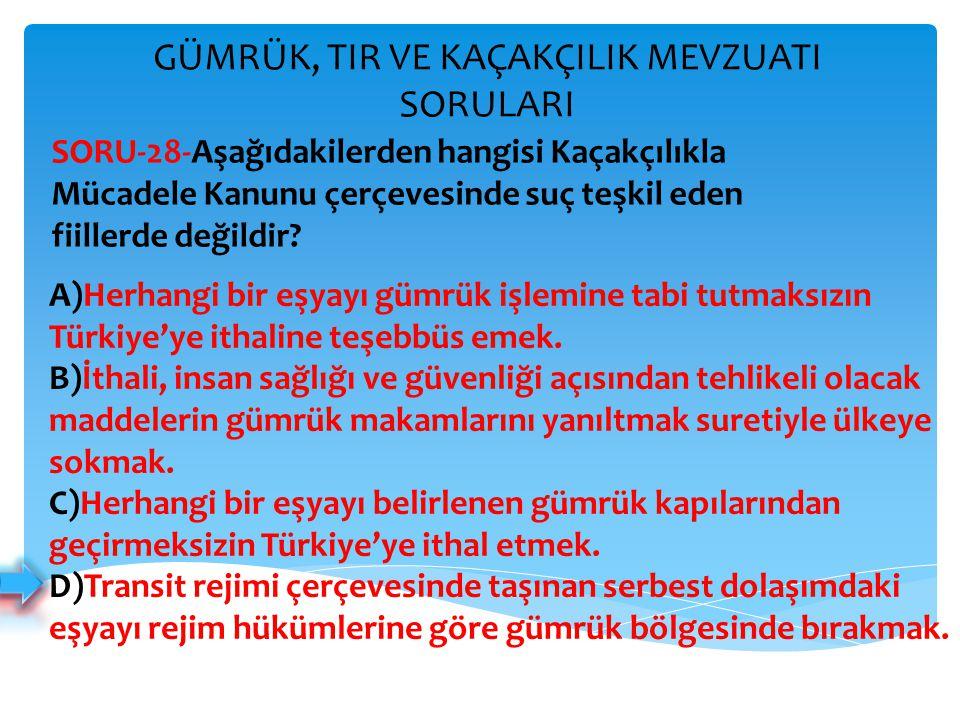 GÜMRÜK, TIR VE KAÇAKÇILIK MEVZUATI SORULARI A)Herhangi bir eşyayı gümrük işlemine tabi tutmaksızın Türkiye'ye ithaline teşebbüs emek. B)İthali, insan