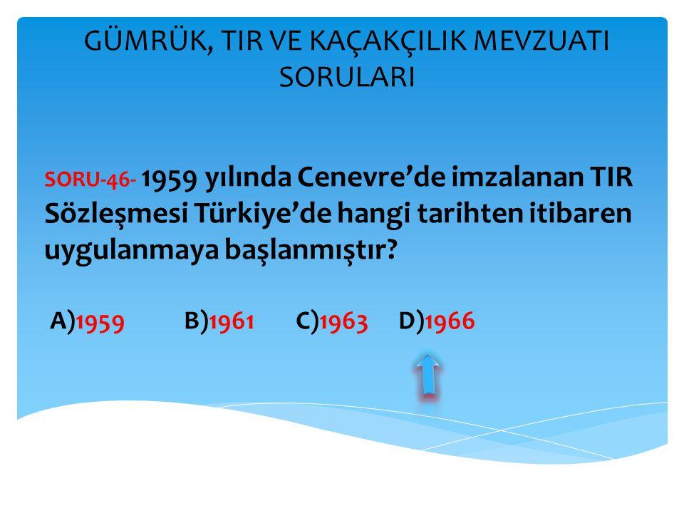 GÜMRÜK, TIR VE KAÇAKÇILIK MEVZUATI SORULARI SORU-46- 1959 yılında Cenevre'de imzalanan TIR Sözleşmesi Türkiye'de hangi tarihten itibaren uygulanmaya b