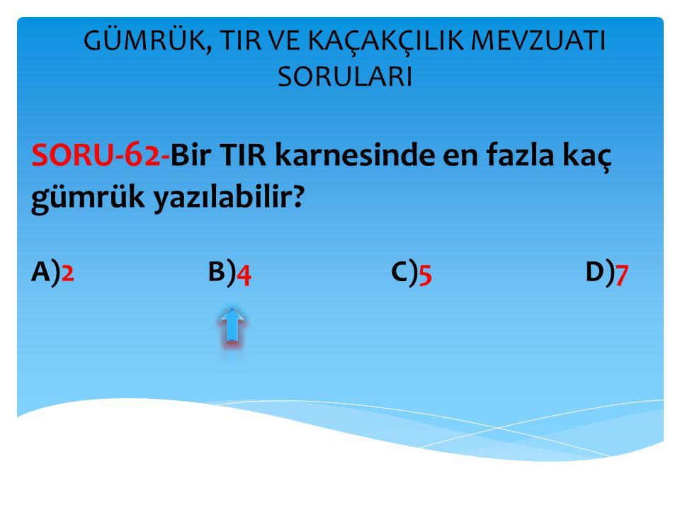 GÜMRÜK, TIR VE KAÇAKÇILIK MEVZUATI SORULARI SORU- 62 -Bir TIR karnesinde en fazla kaç gümrük yazılabilir? A)2 B)4 C)5 D)7