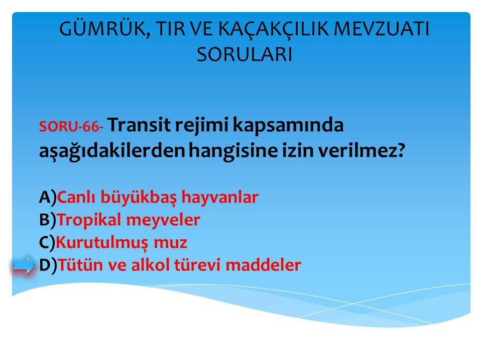 GÜMRÜK, TIR VE KAÇAKÇILIK MEVZUATI SORULARI SORU-66- Transit rejimi kapsamında aşağıdakilerden hangisine izin verilmez? A)Canlı büyükbaş hayvanlar B)T