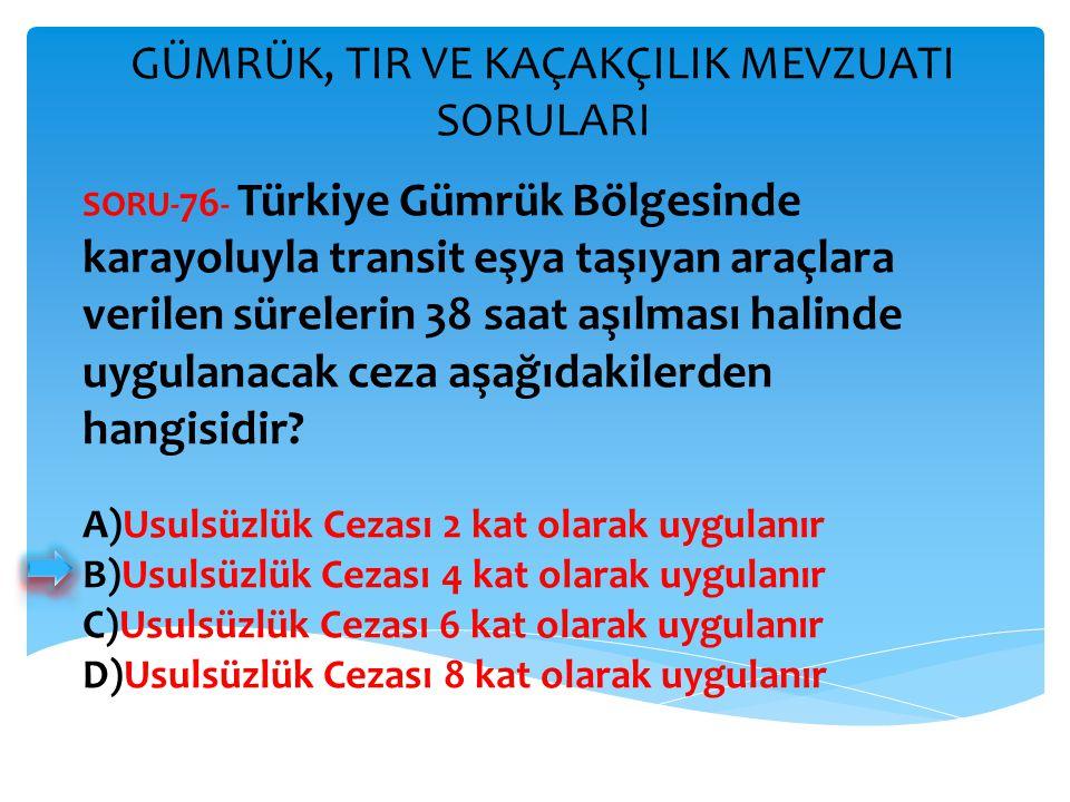 GÜMRÜK, TIR VE KAÇAKÇILIK MEVZUATI SORULARI SORU- 76 - Türkiye Gümrük Bölgesinde karayoluyla transit eşya taşıyan araçlara verilen sürelerin 38 saat a