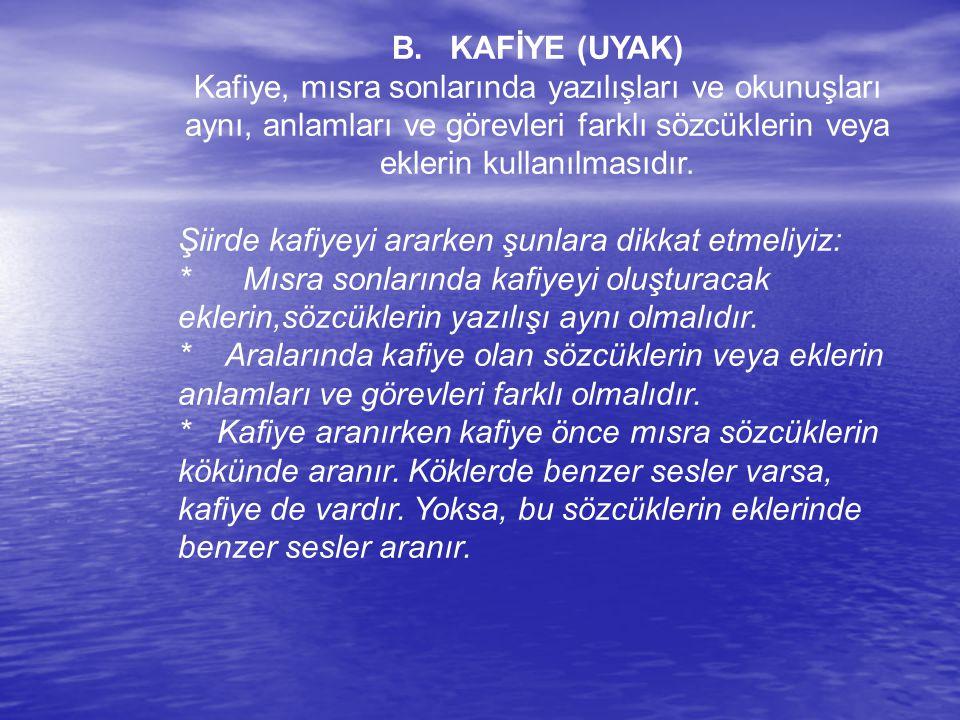 B. KAFİYE (UYAK) Kafiye, mısra sonlarında yazılışları ve okunuşları aynı, anlamları ve görevleri farklı sözcüklerin veya eklerin kullanılmasıdır. Şiir