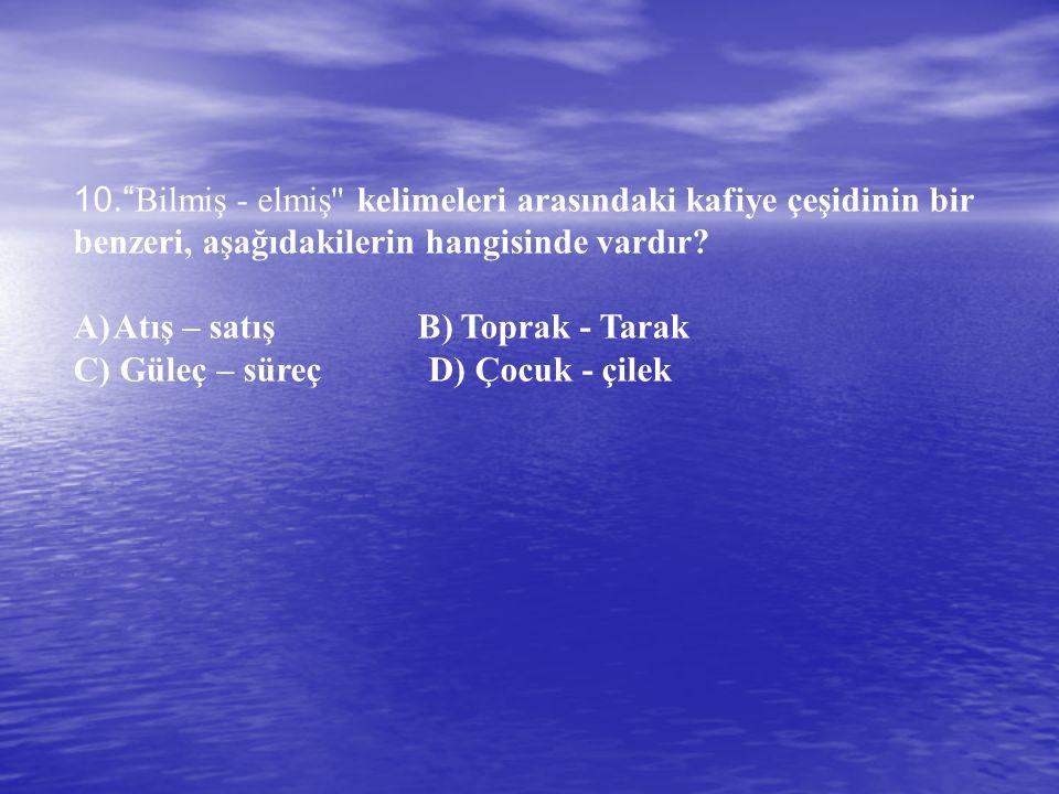 10. Bilmiş - elmiş kelimeleri arasındaki kafiye çeşidinin bir benzeri, aşağıdakilerin hangisinde vardır.