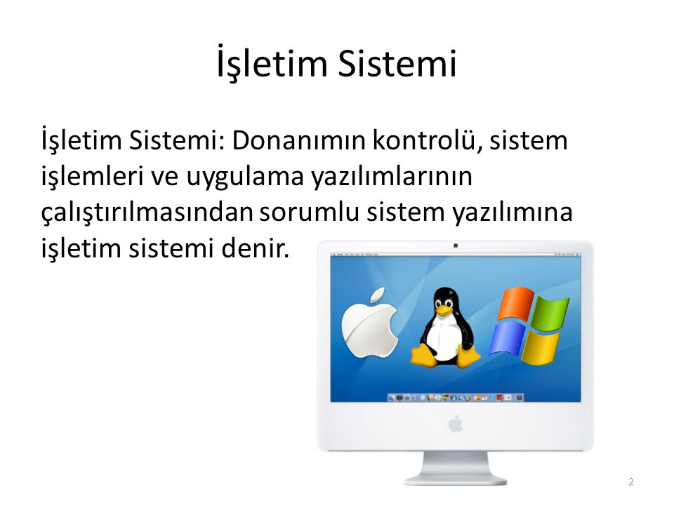 İşletim Sistemi İşletim Sistemi: Donanımın kontrolü, sistem işlemleri ve uygulama yazılımlarının çalıştırılmasından sorumlu sistem yazılımına işletim