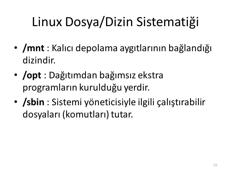 Linux Dosya/Dizin Sistematiği /mnt : Kalıcı depolama aygıtlarının bağlandığı dizindir. /opt : Dağıtımdan bağımsız ekstra programların kurulduğu yerdir