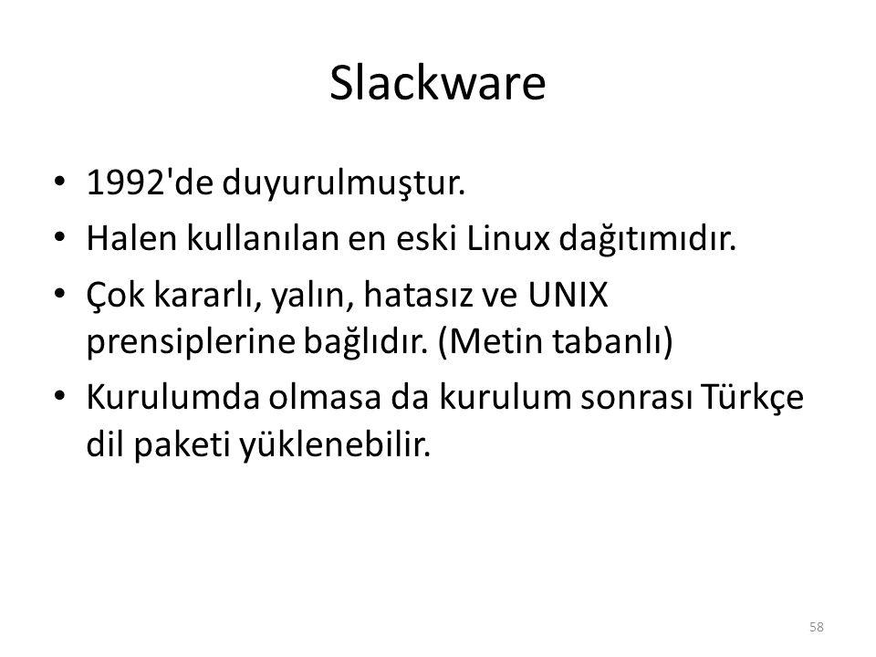 Slackware 1992'de duyurulmuştur. Halen kullanılan en eski Linux dağıtımıdır. Çok kararlı, yalın, hatasız ve UNIX prensiplerine bağlıdır. (Metin tabanl