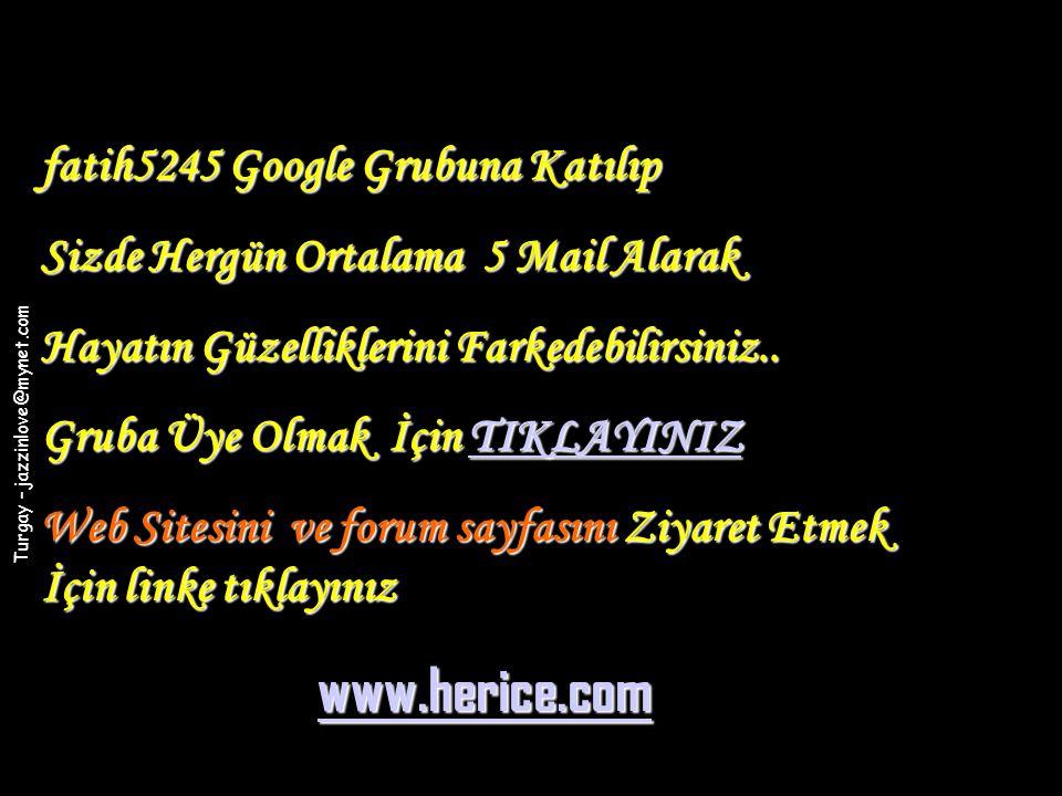 Turgay – jazzinlove@mynet.com fatih5245 Google Grubuna Katılıp Sizde Hergün Ortalama 5 Mail Alarak Hayatın Güzelliklerini Farkedebilirsiniz.. Gruba Üy