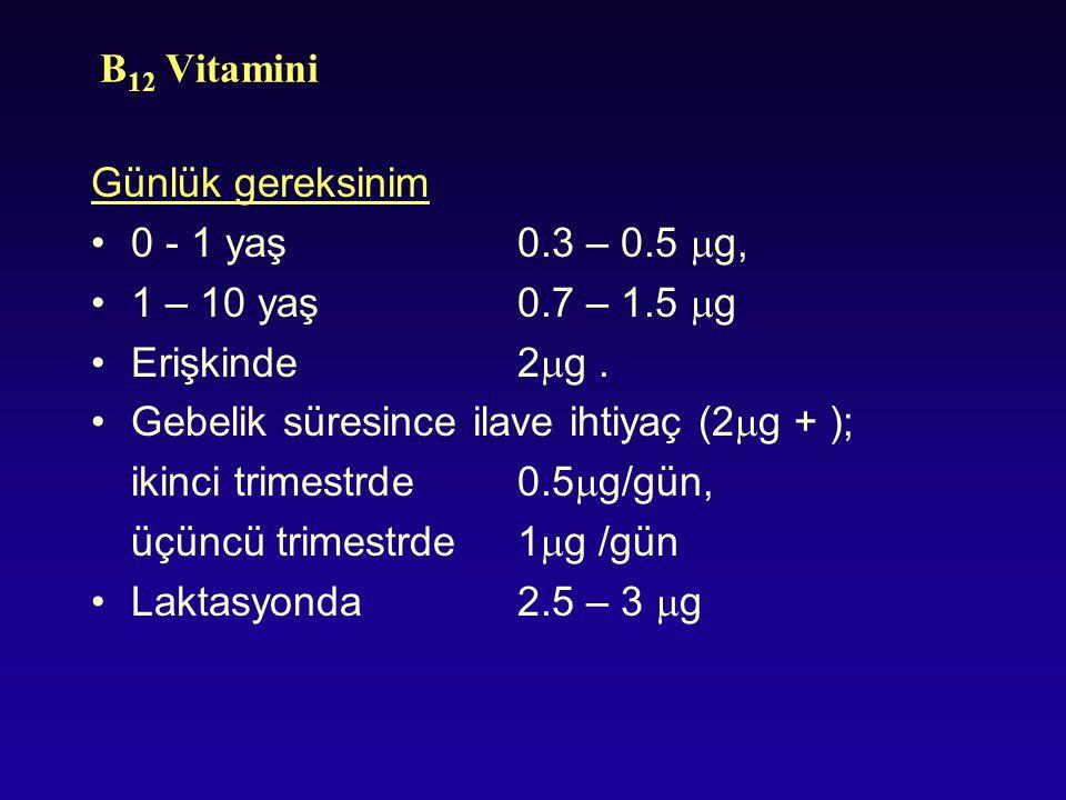 B 12 Vitamini Günlük gereksinim 0 - 1 yaş0.3 – 0.5  g, 1 – 10 yaş 0.7 – 1.5  g Erişkinde 2  g. Gebelik süresince ilave ihtiyaç (2  g + ); ikinci t