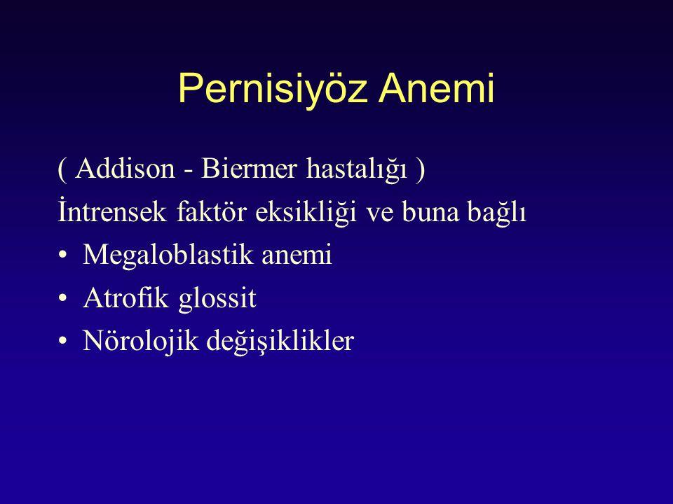 Pernisiyöz Anemi ( Addison - Biermer hastalığı ) İntrensek faktör eksikliği ve buna bağlı Megaloblastik anemi Atrofik glossit Nörolojik değişiklikler