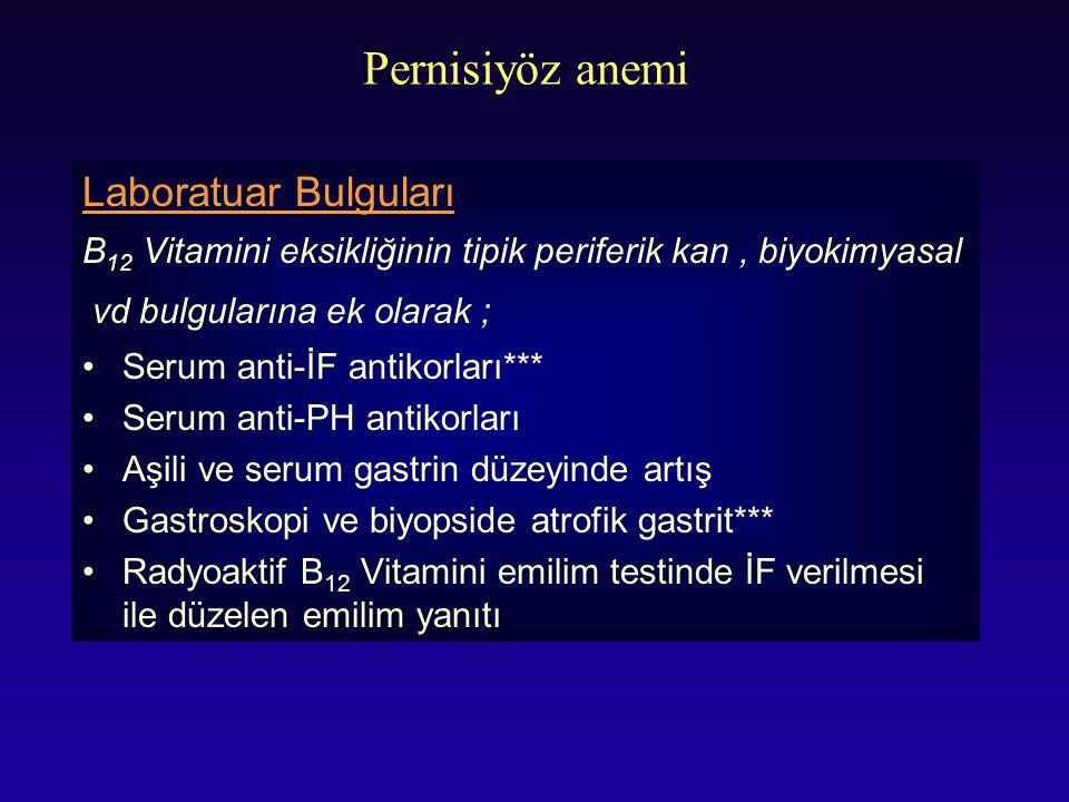 Pernisiyöz anemi Laboratuar Bulguları B 12 Vitamini eksikliğinin tipik periferik kan, biyokimyasal vd bulgularına ek olarak ; Serum anti-İF antikorlar