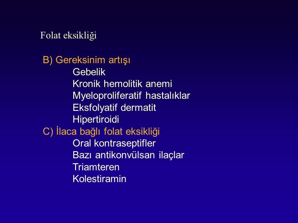 Folat eksikliği B) Gereksinim artışı Gebelik Kronik hemolitik anemi Myeloproliferatif hastalıklar Eksfolyatif dermatit Hipertiroidi C) İlaca bağlı fol