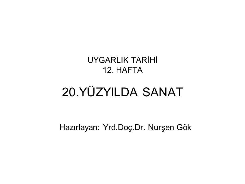 UYGARLIK TARİHİ 12. HAFTA 20.YÜZYILDA SANAT Hazırlayan: Yrd.Doç.Dr. Nurşen Gök