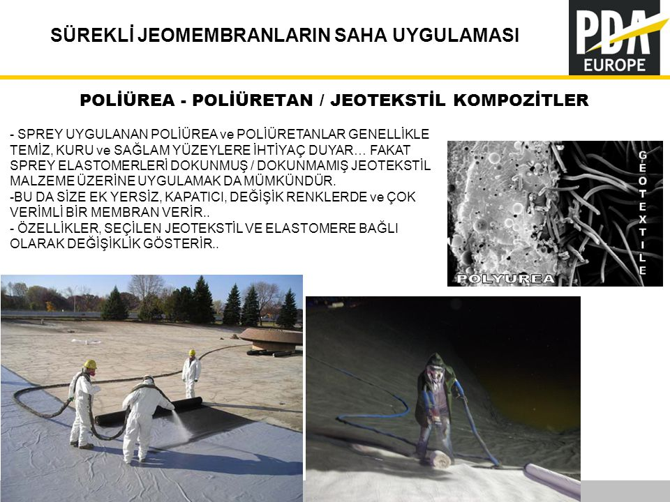 PDA Europe 2012 Annual Conference –Istanbul, 12-14 November SÜREKLİ JEOMEMBRANLARIN SAHA UYGULAMASI 16 POLİÜREA - POLİÜRETAN / JEOTEKSTİL KOMPOZİTLER - SPREY UYGULANAN POLİÜREA ve POLİÜRETANLAR GENELLİKLE TEMİZ, KURU ve SAĞLAM YÜZEYLERE İHTİYAÇ DUYAR… FAKAT SPREY ELASTOMERLERİ DOKUNMUŞ / DOKUNMAMIŞ JEOTEKSTİL MALZEME ÜZERİNE UYGULAMAK DA MÜMKÜNDÜR.