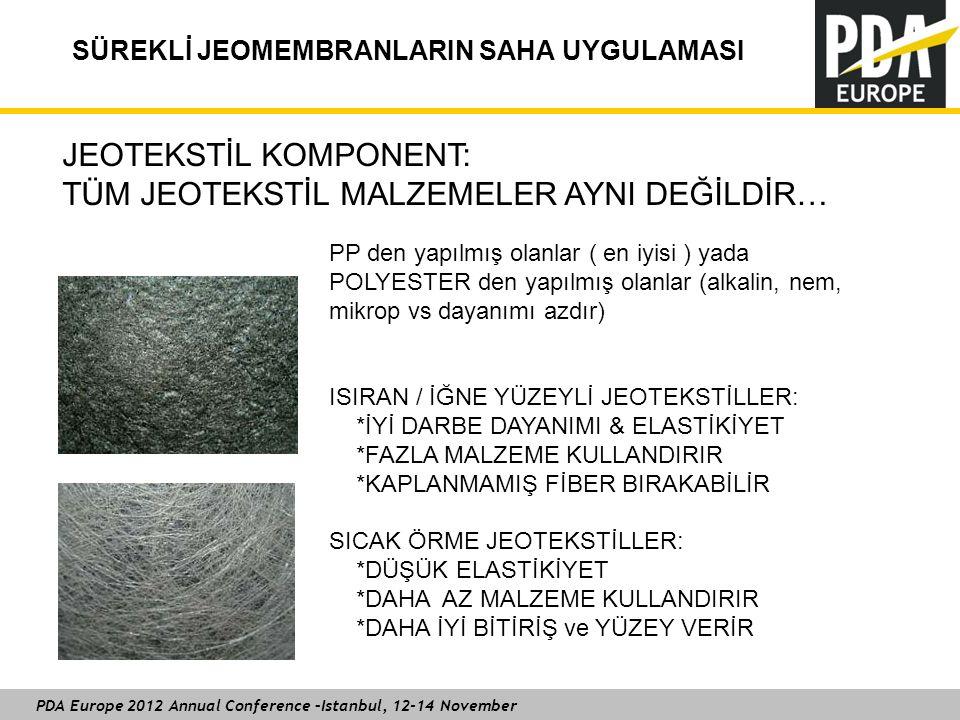PDA Europe 2012 Annual Conference –Istanbul, 12-14 November SÜREKLİ JEOMEMBRANLARIN SAHA UYGULAMASI JEOTEKSTİL KOMPONENT: TÜM JEOTEKSTİL MALZEMELER AYNI DEĞİLDİR… PP den yapılmış olanlar ( en iyisi ) yada POLYESTER den yapılmış olanlar (alkalin, nem, mikrop vs dayanımı azdır) ISIRAN / İĞNE YÜZEYLİ JEOTEKSTİLLER: *İYİ DARBE DAYANIMI & ELASTİKİYET *FAZLA MALZEME KULLANDIRIR *KAPLANMAMIŞ FİBER BIRAKABİLİR SICAK ÖRME JEOTEKSTİLLER: *DÜŞÜK ELASTİKİYET *DAHA AZ MALZEME KULLANDIRIR *DAHA İYİ BİTİRİŞ ve YÜZEY VERİR