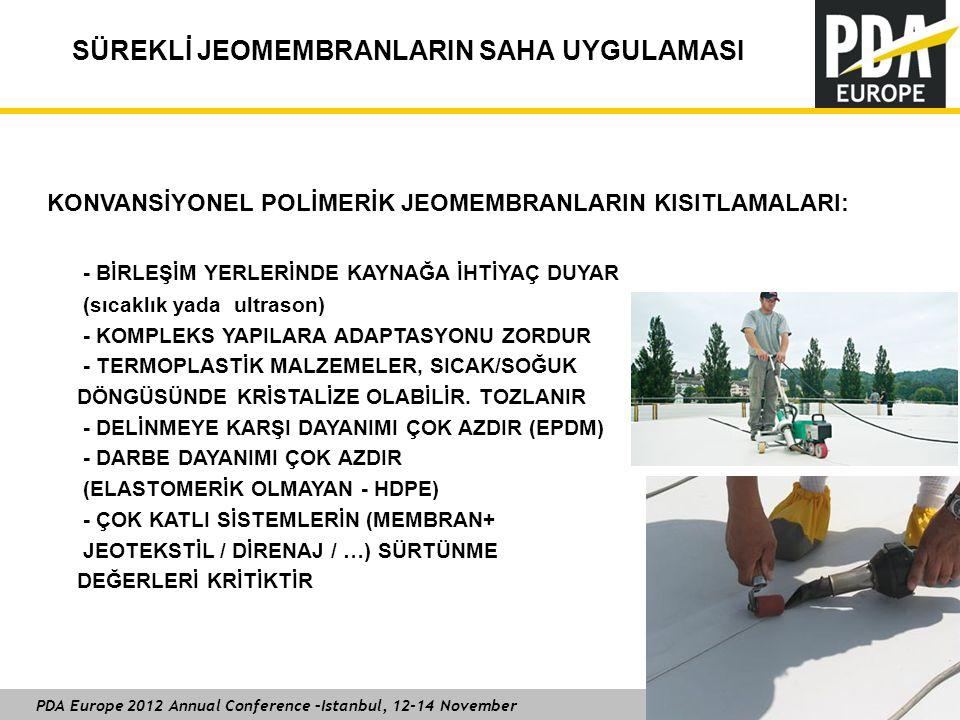 PDA Europe 2012 Annual Conference –Istanbul, 12-14 November SÜREKLİ JEOMEMBRANLARIN SAHA UYGULAMASI KONVANSİYONEL POLİMERİK JEOMEMBRANLARIN KISITLAMALARI: - BİRLEŞİM YERLERİNDE KAYNAĞA İHTİYAÇ DUYAR (sıcaklık yada ultrason) - KOMPLEKS YAPILARA ADAPTASYONU ZORDUR - TERMOPLASTİK MALZEMELER, SICAK/SOĞUK DÖNGÜSÜNDE KRİSTALİZE OLABİLİR.