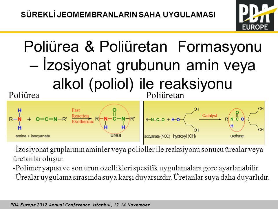 PDA Europe 2012 Annual Conference –Istanbul, 12-14 November SÜREKLİ JEOMEMBRANLARIN SAHA UYGULAMASI Poliürea & Poliüretan Formasyonu – İzosiyonat grubunun amin veya alkol (poliol) ile reaksiyonu Poliürea Poliüretan -İzosiyonat gruplarının aminler veya polioller ile reaksiyonu sonucu ürealar veya üretanlar oluşur.