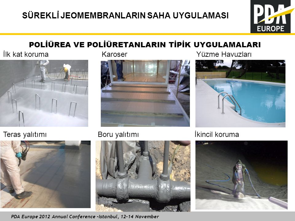 PDA Europe 2012 Annual Conference –Istanbul, 12-14 November SÜREKLİ JEOMEMBRANLARIN SAHA UYGULAMASI İlk kat koruma Karoser Yüzme Havuzları Teras yalıtımı Boru yalıtımı İkincil koruma POLİÜREA VE POLİÜRETANLARIN TİPİK UYGULAMALARI