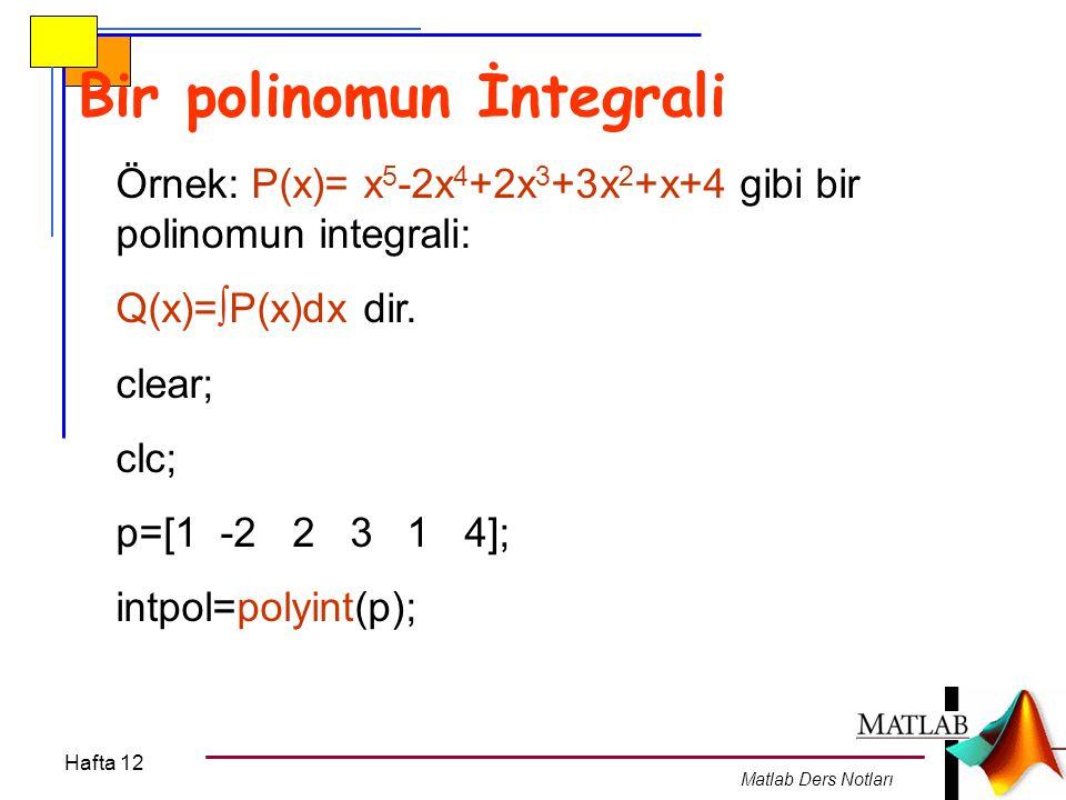 Hafta 12 Matlab Ders Notları Bir polinomun İntegrali Örnek: P(x)= x 5 -2x 4 +2x 3 +3x 2 +x+4 gibi bir polinomun integrali: Q(x)=  P(x)dx dir. clear;