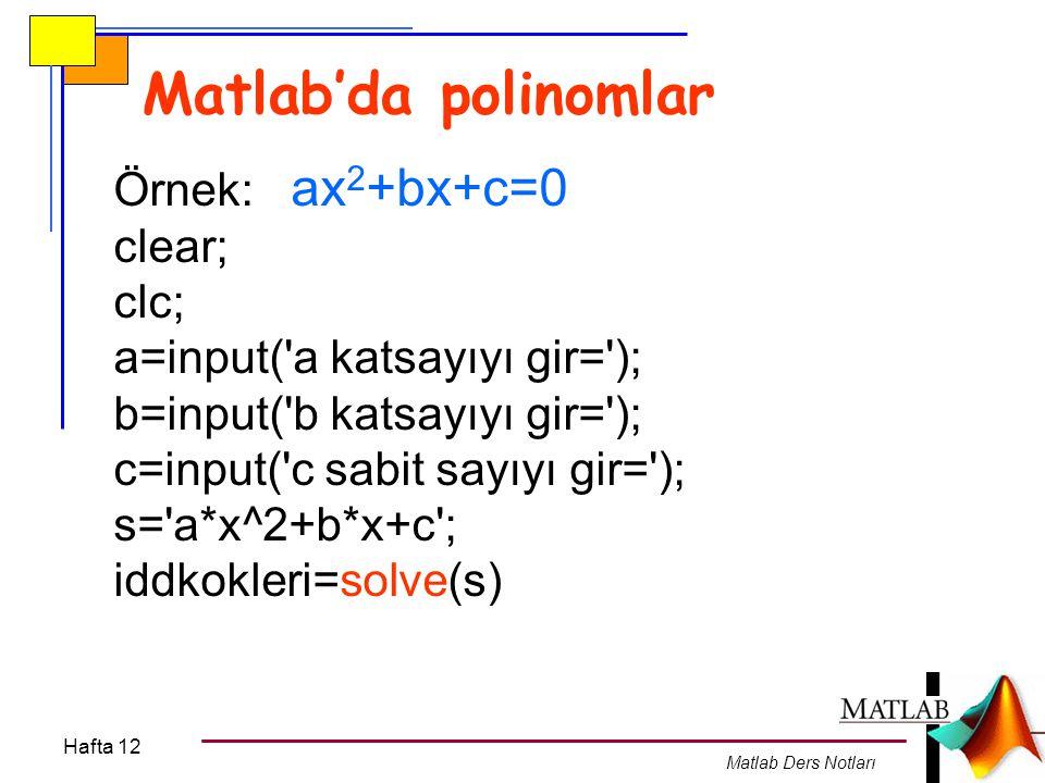 Hafta 12 Matlab Ders Notları Bir polinomun Türevi ve İntegrali Örnek: p = s 5 -2s 4 +2s 3 +3s 2 +s+4=0 gibi bir polinomun türevi: dp/ds=5*s 4 -8*s 3 +6*s 2 +6*s clear; clc; p=[1 -2 2 3 1 4]; turev=polyder(p)