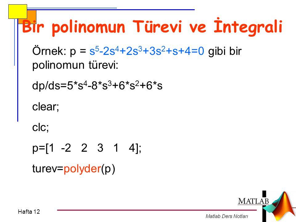 Hafta 12 Matlab Ders Notları Bir polinomun İntegrali Örnek: P(x)= x 5 -2x 4 +2x 3 +3x 2 +x+4 gibi bir polinomun integrali: Q(x)=  P(x)dx dir.