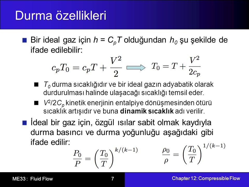 Chapter 12: Compressible Flow ME33 : Fluid Flow 8 Durma özellikleri Entalpinin kullanılması durumunda enerji eşitliğinde kinetik enerjinin doğrudan yer almasına gerek kalmaz.