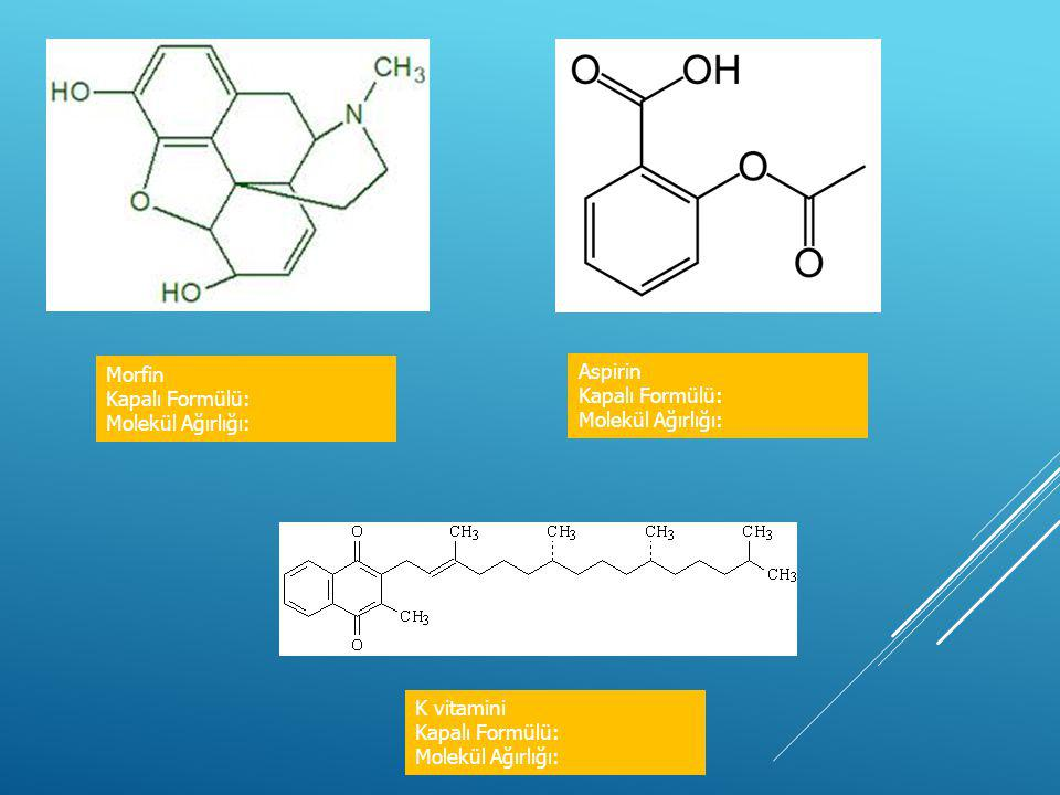 Morfin Kapalı Formülü: Molekül Ağırlığı: Aspirin Kapalı Formülü: Molekül Ağırlığı: K vitamini Kapalı Formülü: Molekül Ağırlığı: