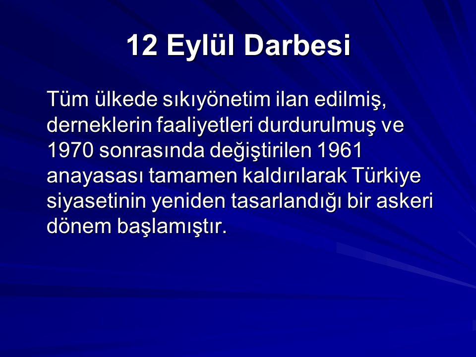 12 Eylül Darbesi Tüm ülkede sıkıyönetim ilan edilmiş, derneklerin faaliyetleri durdurulmuş ve 1970 sonrasında değiştirilen 1961 anayasası tamamen kaldırılarak Türkiye siyasetinin yeniden tasarlandığı bir askeri dönem başlamıştır.