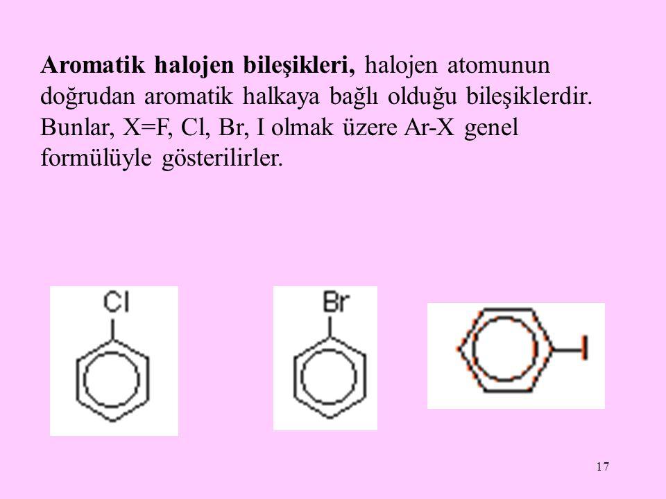 17 Aromatik halojen bileşikleri, halojen atomunun doğrudan aromatik halkaya bağlı olduğu bileşiklerdir. Bunlar, X=F, Cl, Br, I olmak üzere Ar-X genel