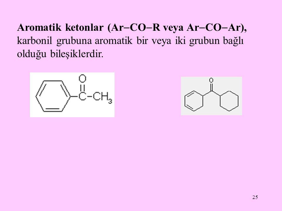 25 Aromatik ketonlar (Ar  CO  R veya Ar  CO  Ar), karbonil grubuna aromatik bir veya iki grubun bağlı olduğu bileşiklerdir.