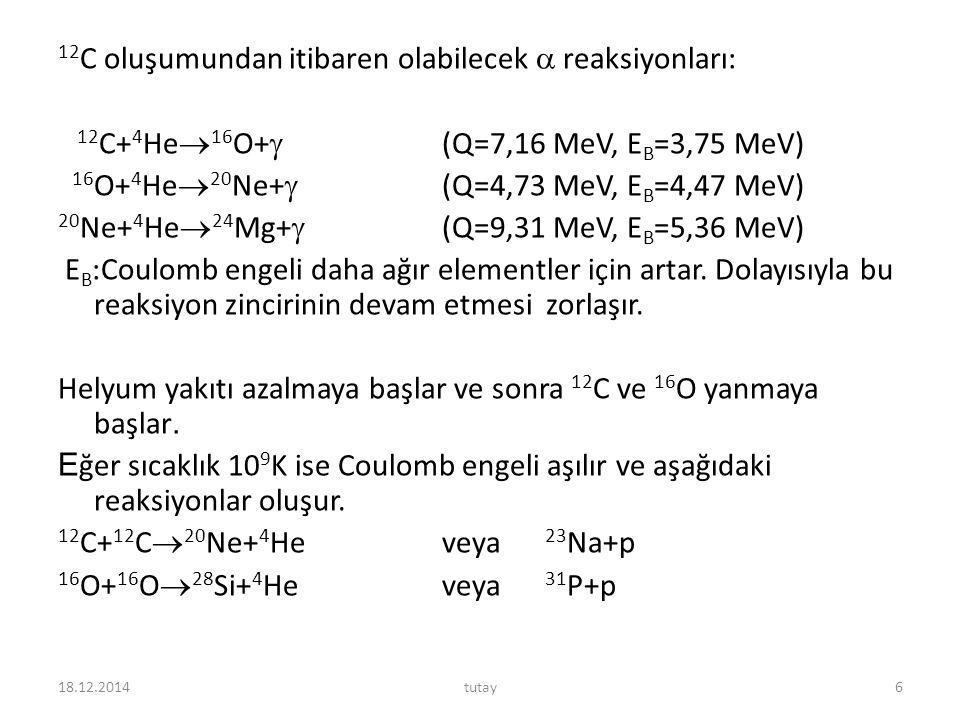 12 C oluşumundan itibaren olabilecek  reaksiyonları: 12 C+ 4 He  16 O+  (Q=7,16 MeV, E B =3,75 MeV) 16 O+ 4 He  20 Ne+  (Q=4,73 MeV, E B =4,47 MeV) 20 Ne+ 4 He  24 Mg+  (Q=9,31 MeV, E B =5,36 MeV) E B :Coulomb engeli daha ağır elementler için artar.
