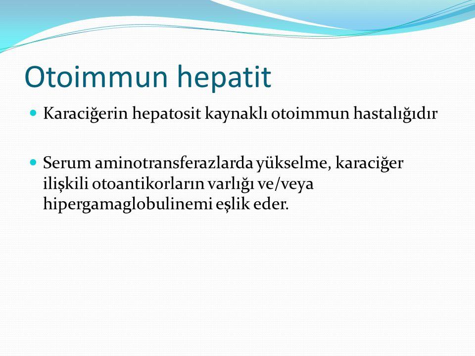 Otoimmun hepatit Karaciğerin hepatosit kaynaklı otoimmun hastalığıdır Serum aminotransferazlarda yükselme, karaciğer ilişkili otoantikorların varlığı