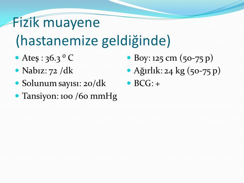 Fizik muayene (hastanemize geldiğinde) Ateş : 36.3 ⁰ C Nabız: 72 /dk Solunum sayısı: 20/dk Tansiyon: 100 /60 mmHg Boy: 125 cm (50-75 p) Ağırlık: 24 kg